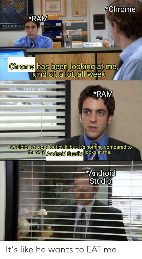 Android, Chrome, and Been: Chrome  RAM  TEAMWOR  RECEPTION  Chrome has been looking at me,  kind of, a lot, all week.  RAM  I would be creeped out by it. but. it's nothing compared to  the way Android Studio looks at me.  Android  Studio It's like he wants to EAT me