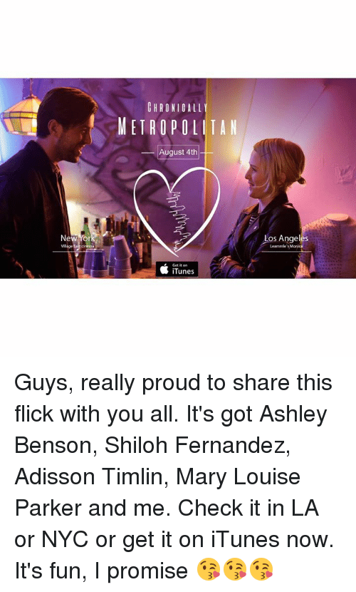 Memes, iTunes, and Angel: CHRONIGALL  METROPOLITAN  _ August 4th  Ne  Los Angel  Leammle's Monica  es  Get it on  貧iTunes Guys, really proud to share this flick with you all. It's got Ashley Benson, Shiloh Fernandez, Adisson Timlin, Mary Louise Parker and me. Check it in LA or NYC or get it on iTunes now. It's fun, I promise 😘😘😘