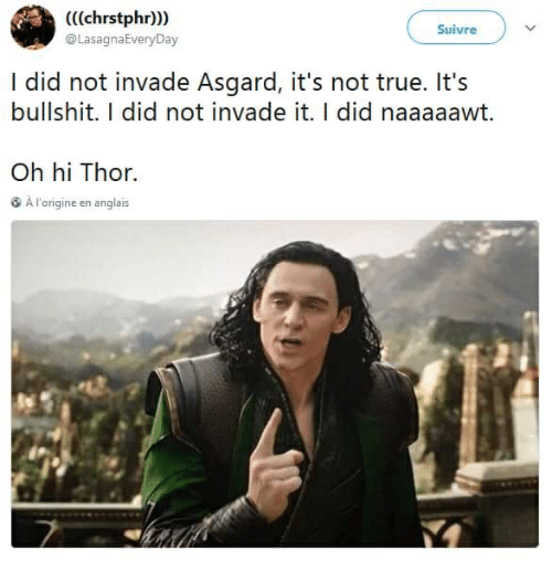 True, Thor, and Bullshit: (((chrstphr))  @LasagnaEveryDay  Suivre  I did not invade Asgard, it's not true. It's  bullshit. I did not invade it. I did naaaaawt.  Oh hi Thor.  3 A l'origine en anglais