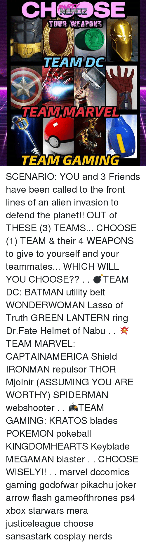 pokeball: CHSE  IO  TEAM DC  TEAM MARVEL  TEAM GAMING SCENARIO: YOU and 3 Friends have been called to the front lines of an alien invasion to defend the planet!! OUT of THESE (3) TEAMS... CHOOSE (1) TEAM & their 4 WEAPONS to give to yourself and your teammates... WHICH WILL YOU CHOOSE?? . . 💣TEAM DC: BATMAN utility belt WONDERWOMAN Lasso of Truth GREEN LANTERN ring Dr.Fate Helmet of Nabu . . 💥TEAM MARVEL: CAPTAINAMERICA Shield IRONMAN repulsor THOR Mjolnir (ASSUMING YOU ARE WORTHY) SPIDERMAN webshooter . . 🎮TEAM GAMING: KRATOS blades POKEMON pokeball KINGDOMHEARTS Keyblade MEGAMAN blaster . . CHOOSE WISELY!! . . marvel dccomics gaming godofwar pikachu joker arrow flash gameofthrones ps4 xbox starwars mera justiceleague choose sansastark cosplay nerds