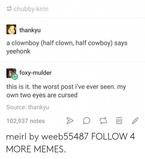 Two Eyes: chubby-kirin  thankyu  a clownboy (half clown, half cowboy) says  yeehonk  foxy-mulder  this is it. the worst post i've ever seen. my  Own two eyes are cursed  Source: thankyu  102,937 notes meirl by weeb55487 FOLLOW 4 MORE MEMES.