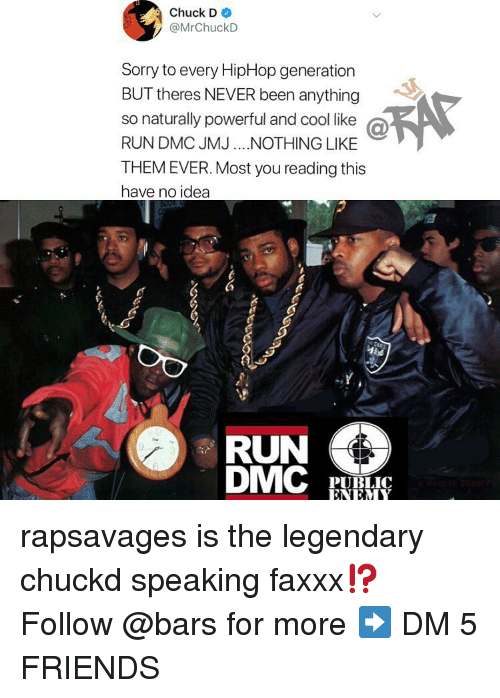 Friends, Memes, and Run: Chuck D  @MrChuckD  Sorry to every HipHop generation  BUT theres NEVER been anything  so naturally powerful and cool like @  RUN DMC JMJ.NOTHING LIKE  THEM EVER. Most you reading this  have no idea  RUN  PUBLIC  ENEM rapsavages is the legendary chuckd speaking faxxx⁉️ Follow @bars for more ➡️ DM 5 FRIENDS