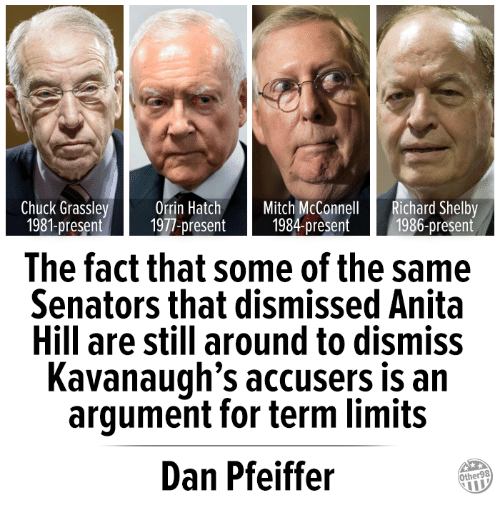 Mitch McConnell, Chuck, and Anita Hill: Chuck Grassley Orrin Hatch Mitch McConnell Richard Shelby  1981-present 1977-present 1984-present 1986-present  The fact that some of the same  Senators that dismissed Anita  Hill are still around to dismiss  Kavanaugh's accusers is an  argument for term limits  Dan Pfeiffer  Other98
