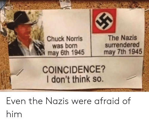 Dont Think So: Chuck Norris  was born  may 6th 1945  The Nazis  surrendered  may 7th 1945  COINCIDENCE?  I don't think so. Even the Nazis were afraid of him