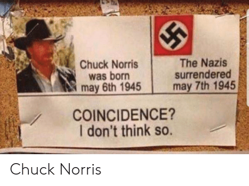 Think So: Chuck Norris  was born  may 6th 1945  The Nazis  surrendered  may 7th 1945  COINCIDENCE?  I don't think so. Chuck Norris