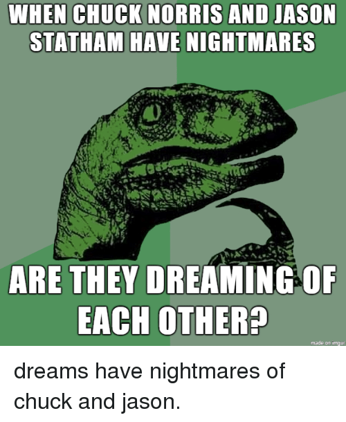 Chuck Norris: CHUCK NORRIS  WHEN AND JASON  STATHAM HAVE NIGHTMARES  ARE THEY DREAMING OF  EACH OTHER?  made on imqur dreams have nightmares of chuck and jason.