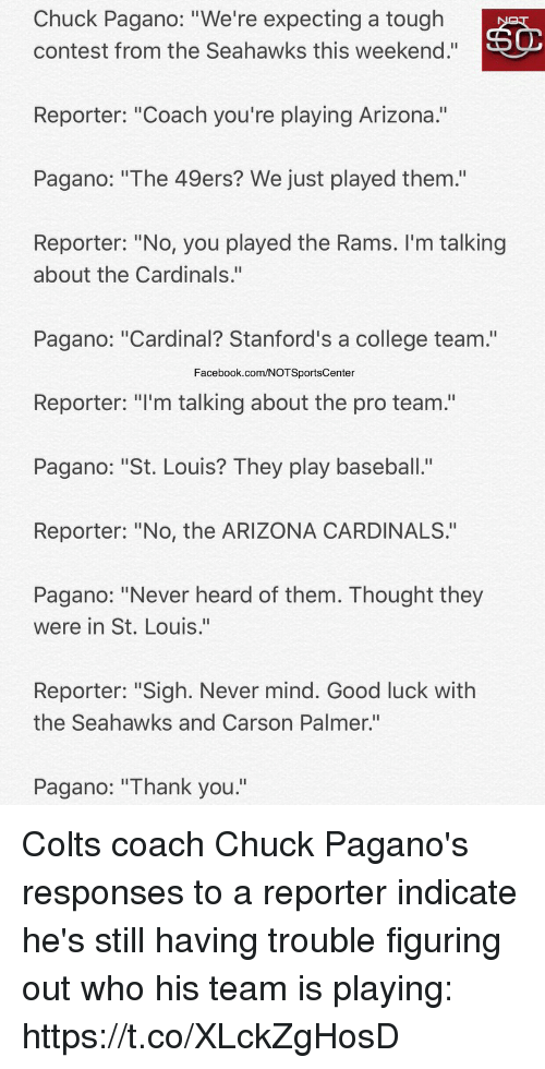 "Heardly: Chuck Pagano: ""We're expecting a tough  contest from the Seahawks this weekend.""  Reporter: ""Coach you're playing Arizona.""  Pagano: ""The 49ers? We just played them.'""  Reporter: ""No, you played the Rams. I'm talking  about the Cardinals.""  Pagano: ""Cardinal? Stanford's a college team.""  Facebook.com/NOTSportsCenter  Reporter: ""I'm talking about the pro team.""  Pagano: ""St. Louis? They play baseball.""  Reporter: ""No, the ARIZONA CARDINALS.""  Pagano: ""Never heard of them. Thought they  were in St. Louis.""  Reporter: ""Sigh. Never mind. Good luck with  the Seahawks and Carson Palmer.""  Pagano: ""Thank you."" Colts coach Chuck Pagano's responses to a reporter indicate he's still having trouble figuring out who his team is playing: https://t.co/XLckZgHosD"