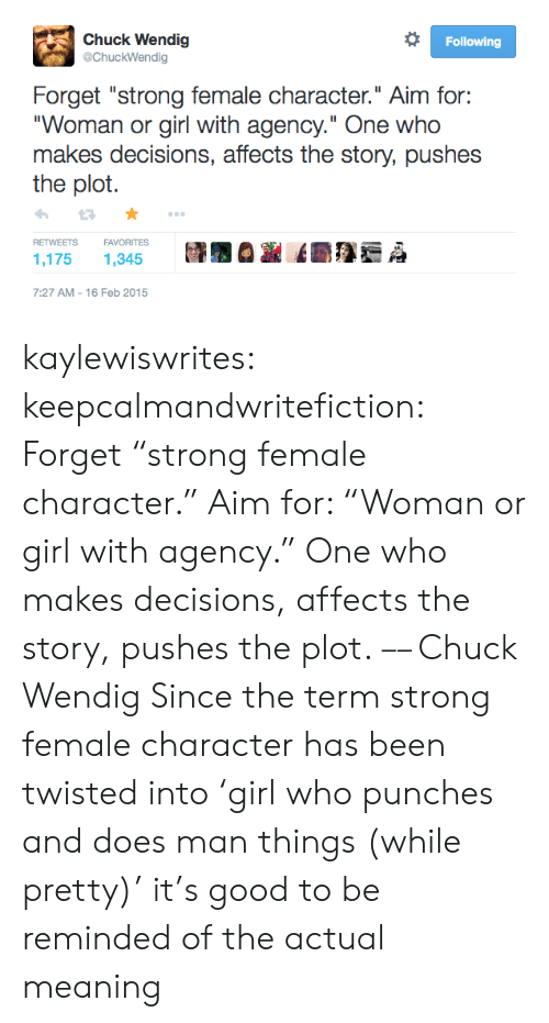 "punches: Chuck Wendig  @ChuckWendig  Following  Forget ""strong female character."" Aim for:  ""Woman or girl with agency."" One who  makes decisions, affects the story, pushes  the plot  FAVORITES  RETWEETS  1,175  1,345  7:27 AM 16 Feb 2015 kaylewiswrites:  keepcalmandwritefiction: Forget ""strong female character."" Aim for: ""Woman or girl with agency."" One who makes decisions, affects the story, pushes the plot. –– Chuck Wendig  Since the term strong female character has been twisted into 'girl who punches and does man things (while pretty)' it's good to be reminded of the actual meaning"