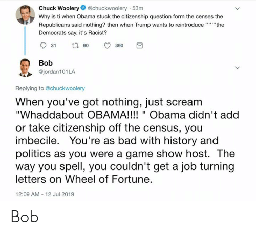 """Bad, Obama, and Politics: Chuck Woolery@chuckwoolery 53m  Why is ti when Obama stuck the citizenship question form the censes the  Republicans said nothing? then when Trump wants to reintroducethe  Democrats say. it's Racist?  t 90  31  390  Bob  @jordan101LA  Replying to @chuckwoolery  When you've got nothing, just scream  """"Whaddabout OBAMA!!! """"Obama didn't add  or take citizenship off the census, you  imbecile. You're as bad with history and  politics as you were a game show host. The  way you spell, you couldn't get a job turning  letters on Wheel of Fortune.  12:09 AM - 12 Jul 2019 Bob"""