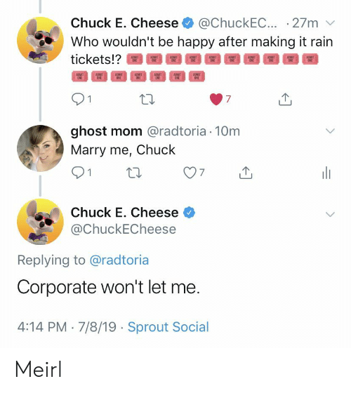 Chuck E Cheese, Ghost, and Happy: @ChuckEC.. 27m  Who wouldn't be happy after making it rain  Chuck E. Cheese  tickets!?  ADMIT  ONE  ADMIT  ONE  ADMIT  ONE  ADMIT  ONE  ADMIT  ONE  ADMIT  ONE  ADMIT  ONE  7  ghost mom @radtoria 10m  Marry me, Chuck  Chuck E. Cheese  @ChuckECheese  Replying to @radtoria  Corporate won't let me.  4:14 PM 7/8/19 Sprout Social Meirl