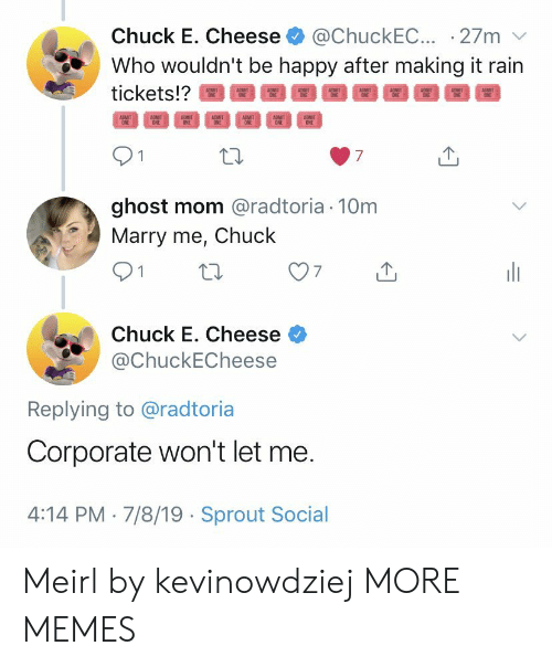Chuck E Cheese, Dank, and Memes: @ChuckEC.. 27m  Who wouldn't be happy after making it rain  Chuck E. Cheese  tickets!?  ADMIT  ONE  ADMIT  ONE  ADMIT  ONE  ADMIT  ONE  ADMIT  ONE  ADMIT  ONE  ADMIT  ONE  7  ghost mom @radtoria 10m  Marry me, Chuck  Chuck E. Cheese  @ChuckECheese  Replying to @radtoria  Corporate won't let me.  4:14 PM 7/8/19 Sprout Social Meirl by kevinowdziej MORE MEMES