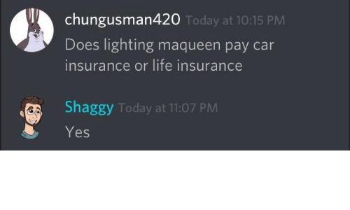 car insurance: chungusman420  Does lighting maqueen pay car  insurance or life insurance  Today at 10:15 PM  Shaggy Today at 11:07 PM  Yes