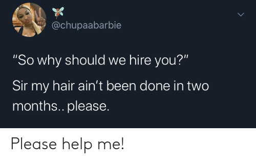 "You Sir: @chupaabarbie  ""So why should we hire you?""  Sir my hair ain't been done in two  months.. please. Please help me!"