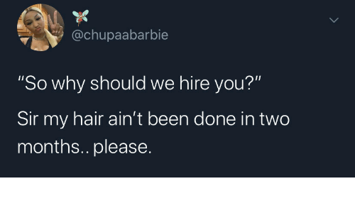 "Hair, Been, and Why: @chupaabarbie  ""So why should we hire you?""  Sir my hair ain't been done in two  months.. please"