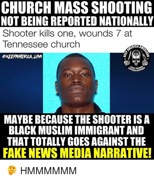 Firring: CHURCH MASS SHOOTING  NOT BEING REPORTED NATIONALLY  Shooter kills one, wounds 7 at  Tennessee Church  KEEPAMEPILA UBA  ERICA  RIOR FIR  MAYBE BECAUSE THE SHOOTER ISA  BLACK MUSLIM IMMIGRANT AND  THAT TOTALLY GOES AGAINST THE  FAKE NEWS MEDIA NARRATIVE! 🤔 HMMMMMM