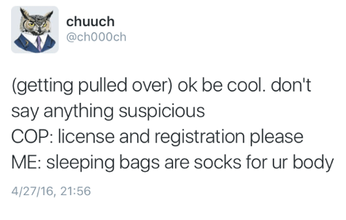 Cool, Sleeping, and Humans of Tumblr: chuuch  @ch000ch  (getting pulled over) ok be cool. don't  say anything suspicious  COP: license and registration please  ME: sleeping bags are socks for ur body  4/27/16, 21:56