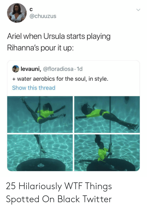 Ariel: @chuuzus  Ariel when Ursula starts playing  Rihanna's pour it up:  levauni, @floradiosa 1d  water aerobics for the soul, in style.  Show this thread 25 Hilariously WTF Things Spotted On Black Twitter