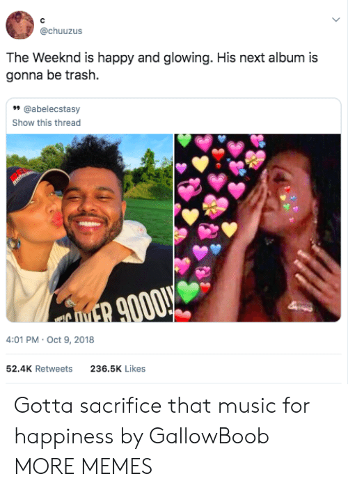 weeknd: @chuuzus  The Weeknd is happy and glowing. His next album is  gonna be trash.  99 @abelecstasy  Show this thread  4:01 PM Oct 9, 2018  52.4K Retweets  236.5K Likes Gotta sacrifice that music for happiness by GallowBoob MORE MEMES