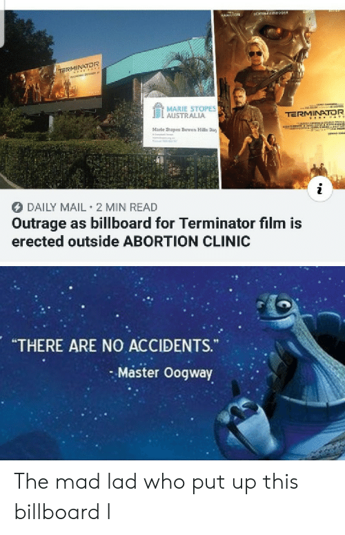 "marie: CHWEEN09ER  HAMILTON  TE rss  MARIE STOPES  AUSTRALIA  TERMINATOR  aNANon  co  Marle Stopes Bowen Hills Day  DAILY MAIL 2 MIN READ  Outrage as billboard for Terminator film is  erected outside ABORTION CLINIC  ""THERE ARE NO ACCIDENTS.  Master Oogway The mad lad who put up this billboard l"