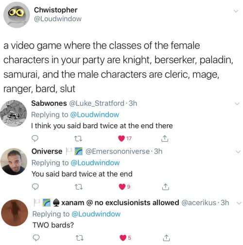 Party, Samurai, and Game: Chwistopher  @Loudwindow  a video game where the classes of the female  characters in your party are knight, berserker, paladin,  samurai, and the male characters are cleric, mage,  ranger, bard, slut   Sabwones @Lu ke_Stratford 3h  Replying to @Loudwindow  I think you said bard twice at the end there  17   @Emersononiverse 3h  Oniverse  Replying to @Loudwindow  You said bard twice at the end   xanam @no exclusionists allowed @acerikus 3h  Replying to @Loudwindow  TWO bards?