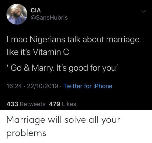 Good for You, Iphone, and Lmao: CIA  @SansHubris  Lmao Nigerians talk about marriage  like it's Vitamin C  Go & Marry. It's good for you'  16:24 22/10/2019 Twitter for iPhone  433 Retweets 479 Likes Marriage will solve all your problems