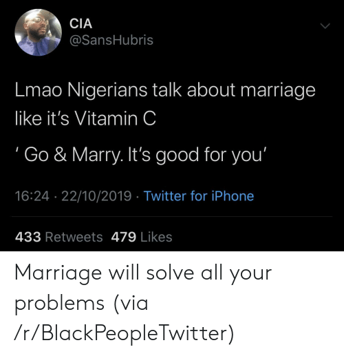 Blackpeopletwitter, Good for You, and Iphone: CIA  @SansHubris  Lmao Nigerians talk about marriage  like it's Vitamin C  Go & Marry. It's good for you'  16:24 22/10/2019 Twitter for iPhone  433 Retweets 479 Likes Marriage will solve all your problems (via /r/BlackPeopleTwitter)