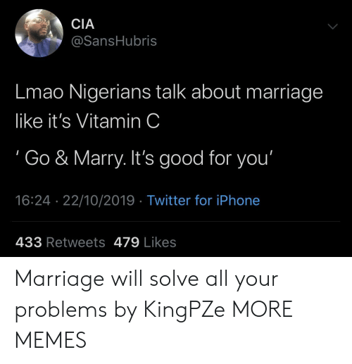Dank, Good for You, and Iphone: CIA  @SansHubris  Lmao Nigerians talk about marriage  like it's Vitamin C  Go & Marry. It's good for you'  16:24 22/10/2019 Twitter for iPhone  433 Retweets 479 Likes Marriage will solve all your problems by KingPZe MORE MEMES