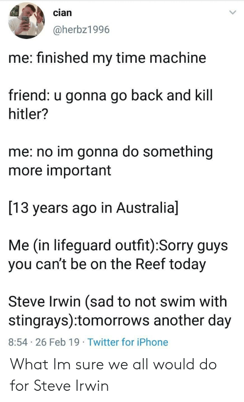 time machine: cian  @herbz1996  me: finished my time machine  friend: u gonna go back and kill  hitler?  me: no im gonna do something  more important  13 years ago in Australia]  Me (in lifeguard outfit):Sorry guys  you can't be on the Reef today  Steve Irwin (sad to not swim with  stingrays):tomorrows another day  8:54 26 Feb 19 Twitter for iPhone What Im sure we all would do for Steve Irwin