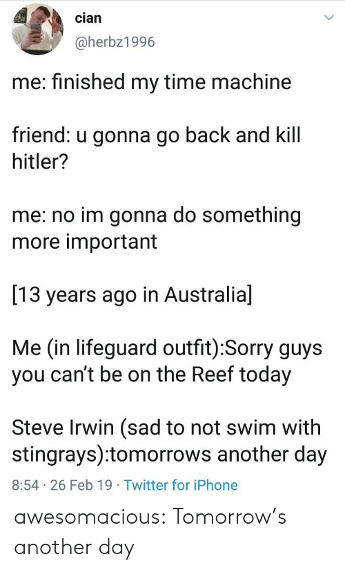 time machine: cian  @herbz1996  me: finished my time machine  friend: u gonna go back and kill  hitler?  me: no im gonna do something  more important  13 years ago in Australia]  Me (in lifeguard outfit):Sorry guys  you can't be on the Reef today  Steve Irwin (sad to not swim with  stingrays):tomorrows another day  8:54 26 Feb 19 Twitter for iPhone awesomacious:  Tomorrow's another day