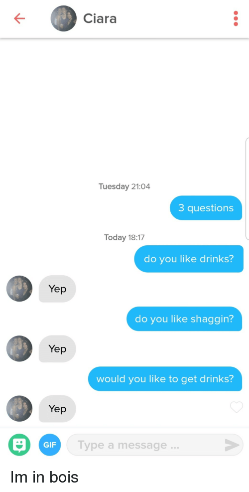 Ciara, Gif, and Today: Ciara  Tuesday 21:04  3 questions  Today 18:17  do you like drinks?  Yep  do you like shaggin?  Yep  would you like to get drinks?  Yep  Type a message..  GIF Im in bois