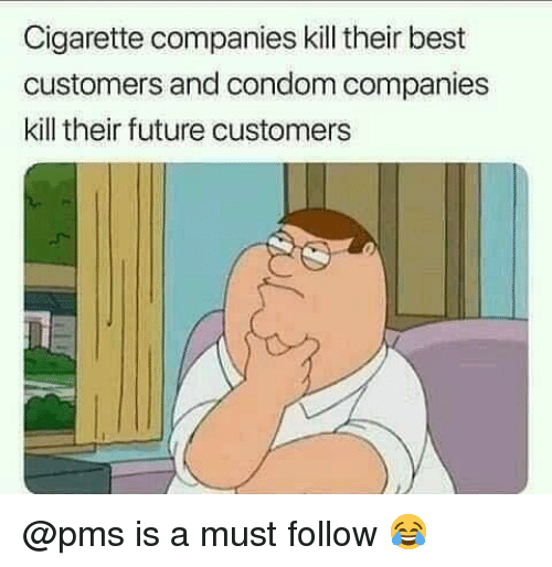 Condom, Future, and Memes: Cigarette companies kill their best  customers and condom companies  kill their future customers @pms is a must follow 😂
