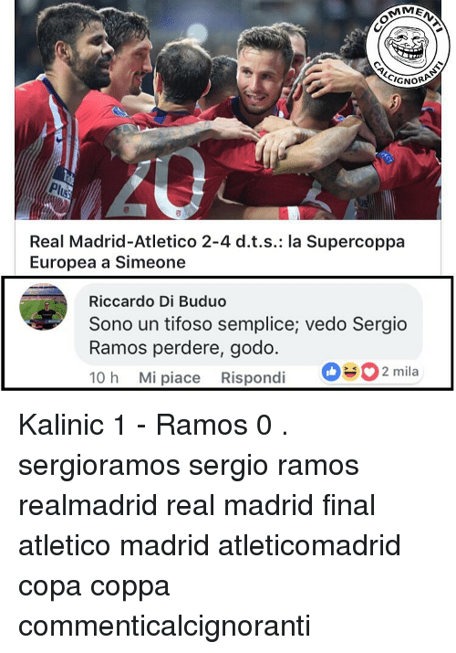 Memes, Real Madrid, and Atletico: CIGNOR  Real Madrid-Atletico 2-4 d.t.s.: la Supercoppa  Europea a Simeone  Riccardo Di Buduo  Sono un tifoso semplice; vedo Sergio  Ramos perdere, godo  10 h Mi piace Rispondi 2 mila Kalinic 1 - Ramos 0 . sergioramos sergio ramos realmadrid real madrid final atletico madrid atleticomadrid copa coppa commenticalcignoranti