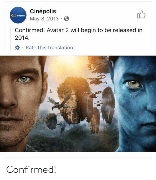 Avatar, Translation, and Avatar 2: Cinépolis  Cinepolis  May 8, 2013  Confirmed! Avatar 2 will begin to be released in  2014  Rate this translation Confirmed!