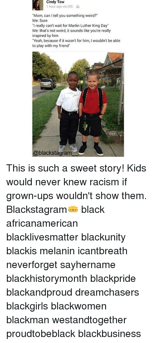 """Dreamchasers: Cindy Tow  hour ago via iOS  """"Mom, can I tell you something weird?  Me: Sure  """"I really can't wait for Martin Luther King Day  Me: that's not weird, it sounds like you're really  inspired by him  """"Yeah, because if it wasn't for him, I wouldn't be able  to play with my friend""""  @blackstagram This is such a sweet story! Kids would never knew racism if grown-ups wouldn't show them. Blackstagram👑 black africanamerican blacklivesmatter blackunity blackis melanin icantbreath neverforget sayhername blackhistorymonth blackpride blackandproud dreamchasers blackgirls blackwomen blackman westandtogether proudtobeblack blackbusiness"""