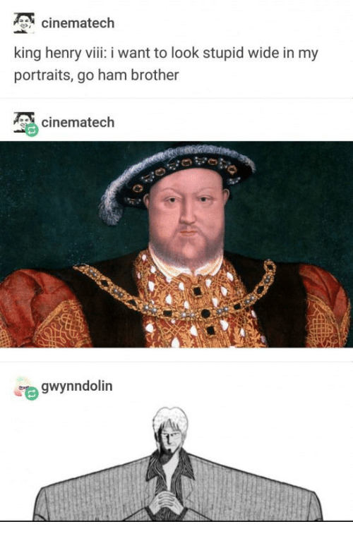 ham: cinematech  king henry viii: i want to look stupid wide in my  portraits, go ham brother  cinematech  gwynndolin