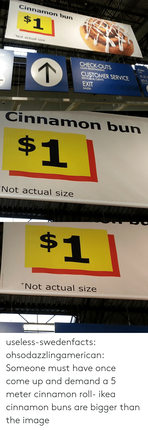 """cinnamon bun: Cinnamon bun  $1  """"Not actual size  Aisles  CHECK-OUTS  Pade  CAJAS REGISTRADORAS  30,32,3  AS-IS  Tl Como  CUSTOMER SERVICE  SERVICIO AL CLIENTE  EXIT  SALIDA   Cinnamon bun  $1  Not actual size   $1  Not actual size useless-swedenfacts: ohsodazzlingamerican:  Someone must have once come up and demand a 5 meter cinnamon roll-  ikea cinnamon buns are bigger than the image"""