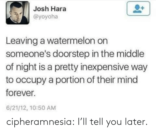 ill: cipheramnesia:  I'll tell you later.