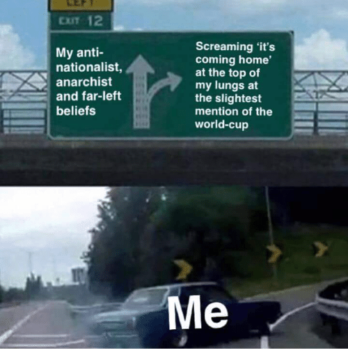 Memes, World Cup, and Home: CIT 12  My anti-  nationalist,  anarchist  and far-left  beliefs  Screaming 'it's  coming home'  at the top of  my lungs at  the slightest  mention of the  world-cup  Me