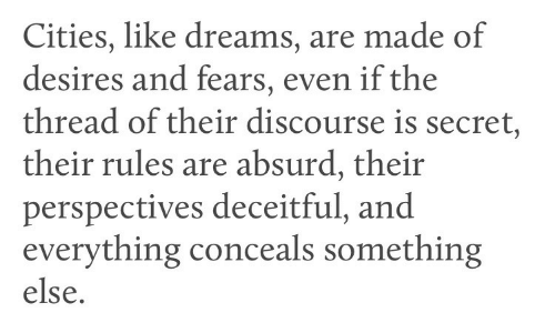 Desires: Cities, like dreams, are made of  desires and fears, even if the  thread of their discourse is secret,  their rules are absurd, their  perspectives deceitful, and  everything conceals something  else.