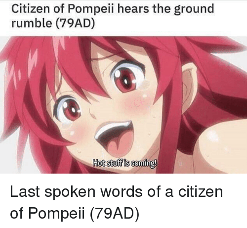 pompeii: Citizen of Pompeii hears the ground  rumble (79AD)  Hot stuff is coming! Last spoken words of a citizen of Pompeii (79AD)