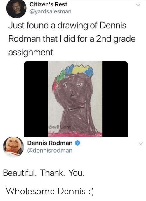 Beautiful, Dennis Rodman, and Thank You: Citizen's Rest  @yardsalesman  Just found a drawing of Dennis  Rodman that I did for a 2nd grade  assignment  @wil ent  Dennis Rodman  @dennisrodman  Beautiful. Thank. You. Wholesome Dennis :)