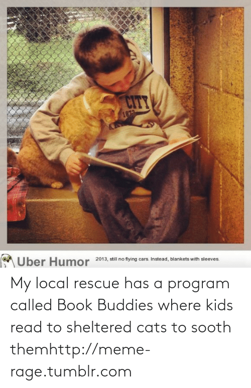 Sheltered: CITY  1873  Uber Humor  2013, still no flying cars. Instead, blankets with sleeves. My local rescue has a program called Book Buddies where kids read to sheltered cats to sooth themhttp://meme-rage.tumblr.com