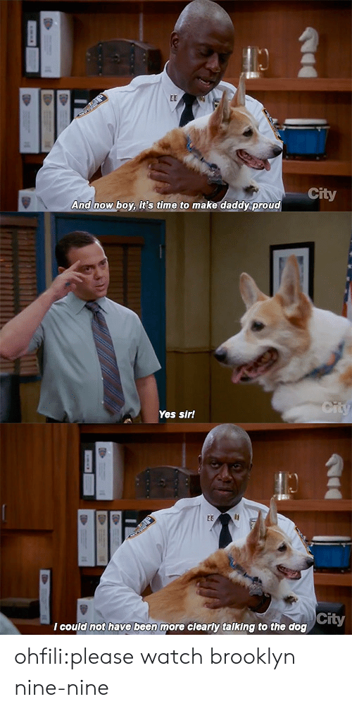 Nine Nine: City  And now boy it's time to make daddy proud   Yes sir!   City  I could not have been more clearly talking to the dog ohfili:please watch brooklyn nine-nine