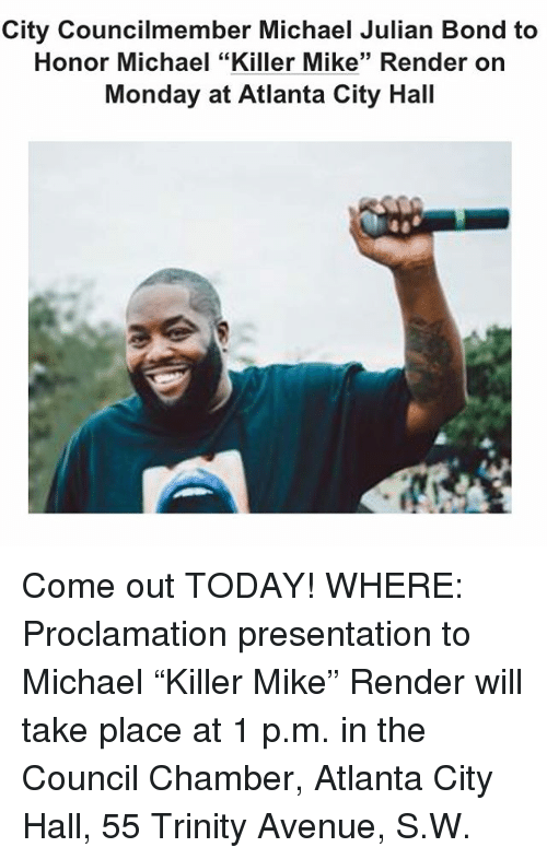 """city hall: City Councilmember Michael Julian Bond to  Honor Michael """"Killer Mike"""" Render on  Monday at Atlanta City Hall Come out TODAY! WHERE: Proclamation presentation to Michael """"Killer Mike"""" Render will take place at 1 p.m. in the Council Chamber, Atlanta City Hall, 55 Trinity Avenue, S.W."""