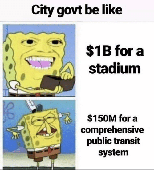 public: City govt be like  $1B for a  stadium  $150M for a  comprehensive  public transit  system City Government