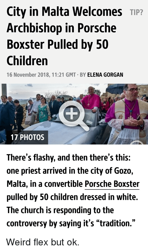 """Children, Church, and Flexing: City in Malta Welcomes TIP?  Archbishop in Porsche  Boxster Pulled by 50  Children  16 November 2018, 11:21 GMT BY ELENA GORGAN  17 PHOTOS  There's flashy, and then there's this:  one priest arrived in the city of Gozo,  Malta, in a convertible Porsche Boxster  pulled by 50 children dressed in white.  The church is responding to the  controversy by saying it's """"tradition."""""""
