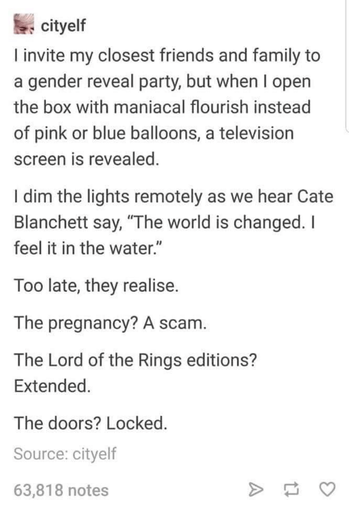 """Lord of the Rings: cityelf  I invite my closest friends and family to  a gender reveal party, but when l open  the box with maniacal flourish instead  of pink or blue balloons, a television  screen is revealed  I dim the lights remotely as we hear Cate  Blanchett say, """"The world is changed. I  feel it in the water.""""  Too late, they realise.  The pregnancy? A scam.  The Lord of the Rings editions?  Extended  The doors? Locked.  Source: cityelf  63,818 notes"""