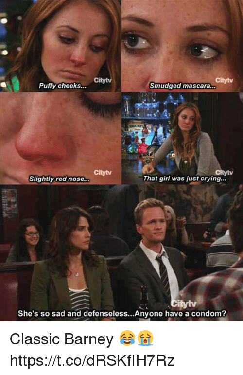 Condome: Citytv  Citytv  Puffy cheeks...  Smudged mascara.  Citytv  tytv  Slightly red nose...  That girl was just crying...  She's so sad and defenseless...Anyone have a condom? Classic Barney 😂😭 https://t.co/dRSKfIH7Rz