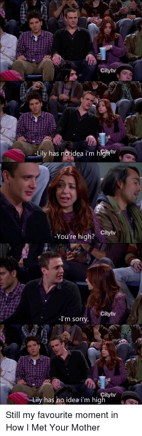 Sorry, How I Met Your Mother, and How: Citytv  -Lily has noidea i'm h  ejhiv  _  -You're high?  Citytv  Citytv  -I'm sorry  itytv  iły has no idea i'm hig Still my favourite moment in How I Met Your Mother