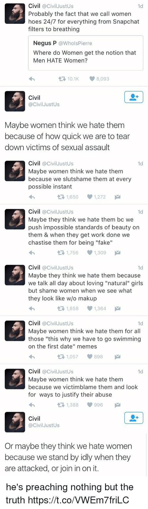 "Fake, Girls, and Hoes: Civil @Civil Justus  1d  Probably the fact that we call women  hoes 24/7 for everything from Snapchat  filters to breathing  Negus P  @Whols Pierre  Where do Women get the notion that  Men HATE Women?  t 10.1 8,093  Civil  @Civil JustUs  Maybe women think we hate them  because of how quick we are to tear  down victims of sexual assault   Civil  @Civil Justus  1d  Maybe women think we hate them  because we slutshame them at every  possible instant  1,650 1,272  M  t Civil  Civil JustUs  1d  Maybe they think we hate them bc we  push impossible standards of beauty on  them & when they get work done we  chastise them for being ""fake""  1,756 1,309  M   Civil  @Civil Justus  1d  Maybe they think we hate them because  we talk all day about loving ""natural"" girls  but shame women when we see what  they look like w/o makup  1,858 1,364  M  t Civil  @Civil Justus  1d  Maybe women think we hate them for all  those ""this why we have to go swimming  on the first date"" memes  1,057 898  M  t Civil  @Civil Justus  1d  Maybe women think we hate them  because we victimblame them and look  for ways to justify their abuse  t 1,388 996   Civil  Civil JustUs  Or maybe they think we hate women  because we stand by idly when they  are attacked, or join in on it. he's preaching nothing but the truth https://t.co/VWEm7friLC"